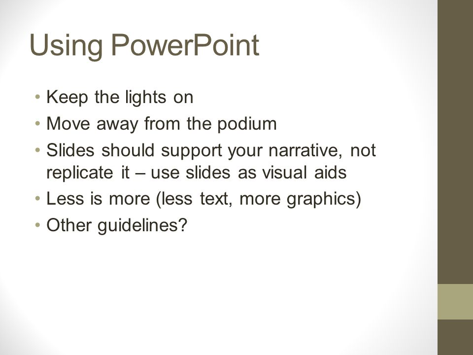 Using PowerPoint Keep the lights on Move away from the podium Slides should support your narrative, not replicate it – use slides as visual aids Less is more (less text, more graphics) Other guidelines