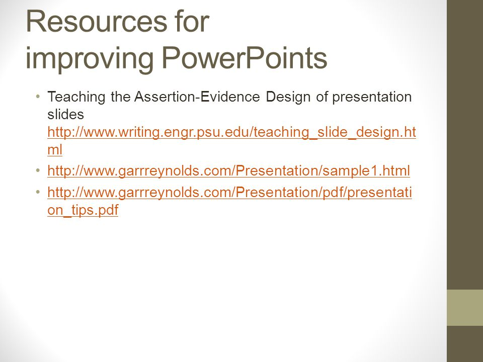 Resources for improving PowerPoints Teaching the Assertion-Evidence Design of presentation slides http://www.writing.engr.psu.edu/teaching_slide_design.ht ml http://www.writing.engr.psu.edu/teaching_slide_design.ht ml http://www.garrreynolds.com/Presentation/sample1.html http://www.garrreynolds.com/Presentation/pdf/presentati on_tips.pdfhttp://www.garrreynolds.com/Presentation/pdf/presentati on_tips.pdf