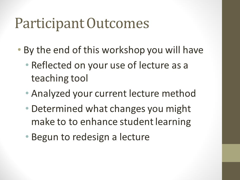 Participant Outcomes By the end of this workshop you will have Reflected on your use of lecture as a teaching tool Analyzed your current lecture method Determined what changes you might make to to enhance student learning Begun to redesign a lecture