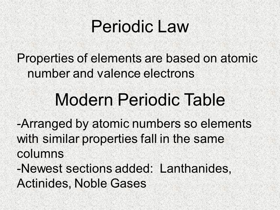 Periodic Law Properties of elements are based on atomic number and valence electrons Modern Periodic Table -Arranged by atomic numbers so elements wit
