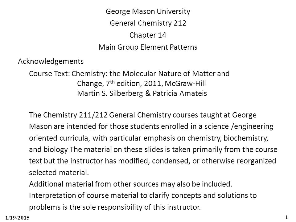 1/19/2015 1 George Mason University General Chemistry 212 Chapter 14 Main Group Element Patterns Acknowledgements Course Text: Chemistry: the Molecular Nature of Matter and Change, 7 th edition, 2011, McGraw-Hill Martin S.