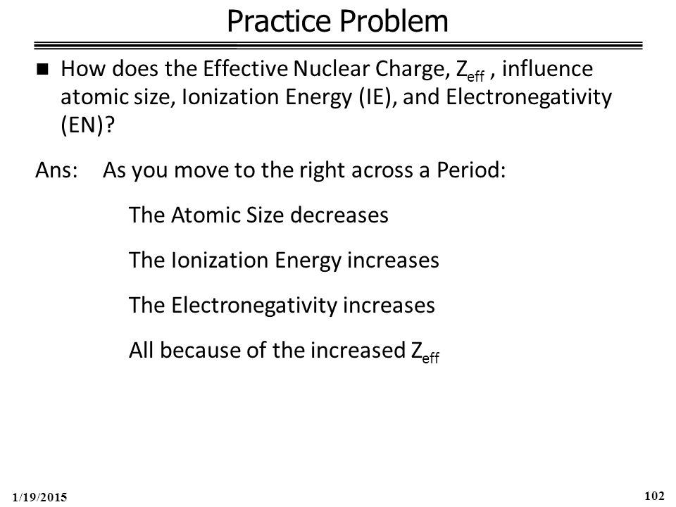 1/19/2015 102 Practice Problem How does the Effective Nuclear Charge, Z eff, influence atomic size, Ionization Energy (IE), and Electronegativity (EN).