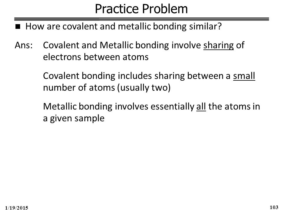 1/19/2015 103 Practice Problem How are covalent and metallic bonding similar.