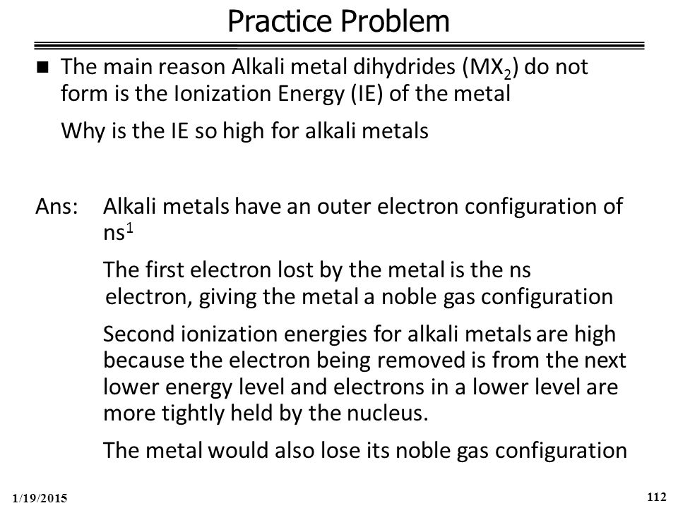 1/19/2015 112 Practice Problem The main reason Alkali metal dihydrides (MX 2 ) do not form is the Ionization Energy (IE) of the metal Why is the IE so high for alkali metals Ans:Alkali metals have an outer electron configuration of ns 1 The first electron lost by the metal is the ns electron, giving the metal a noble gas configuration Second ionization energies for alkali metals are high because the electron being removed is from the next lower energy level and electrons in a lower level are more tightly held by the nucleus.