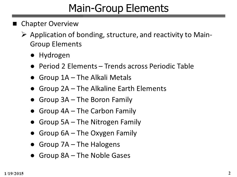 1/19/2015 2 Main-Group Elements Chapter Overview  Application of bonding, structure, and reactivity to Main- Group Elements ●Hydrogen ●Period 2 Elements – Trends across Periodic Table ●Group 1A – The Alkali Metals ●Group 2A – The Alkaline Earth Elements ●Group 3A – The Boron Family ●Group 4A – The Carbon Family ●Group 5A – The Nitrogen Family ●Group 6A – The Oxygen Family ●Group 7A – The Halogens ●Group 8A – The Noble Gases