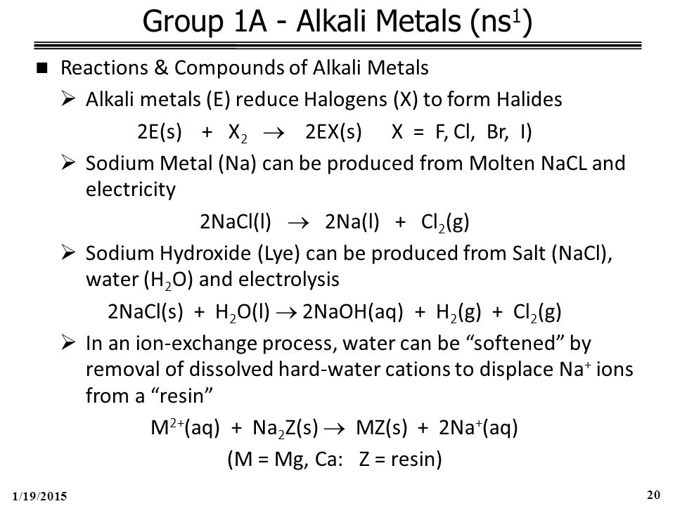 1/19/2015 20 Group 1A - Alkali Metals (ns 1 ) Reactions & Compounds of Alkali Metals  Alkali metals (E) reduce Halogens (X) to form Halides 2E(s) + X 2  2EX(s) X = F, Cl, Br, I)  Sodium Metal (Na) can be produced from Molten NaCL and electricity 2NaCl(l)  2Na(l) + Cl 2 (g)  Sodium Hydroxide (Lye) can be produced from Salt (NaCl), water (H 2 O) and electrolysis 2NaCl(s) + H 2 O(l)  2NaOH(aq) + H 2 (g) + Cl 2 (g)  In an ion-exchange process, water can be softened by removal of dissolved hard-water cations to displace Na + ions from a resin M 2+ (aq) + Na 2 Z(s)  MZ(s) + 2Na + (aq) (M = Mg, Ca: Z = resin)