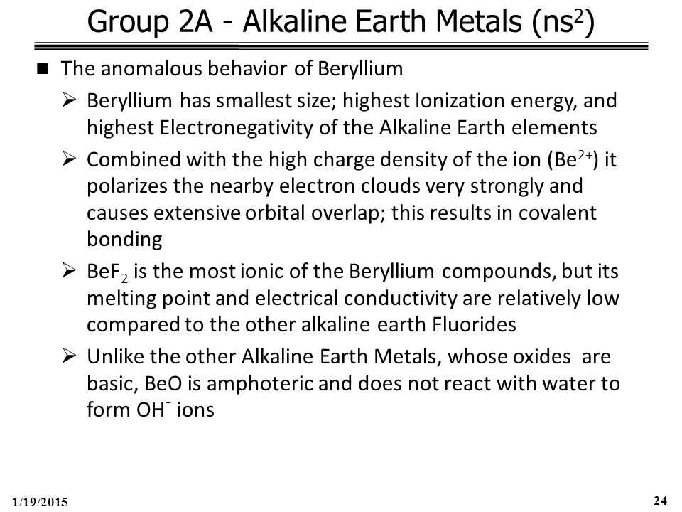 1/19/2015 24 Group 2A - Alkaline Earth Metals (ns 2 ) The anomalous behavior of Beryllium  Beryllium has smallest size; highest Ionization energy, and highest Electronegativity of the Alkaline Earth elements  Combined with the high charge density of the ion (Be 2+ ) it polarizes the nearby electron clouds very strongly and causes extensive orbital overlap; this results in covalent bonding  BeF 2 is the most ionic of the Beryllium compounds, but its melting point and electrical conductivity are relatively low compared to the other alkaline earth Fluorides  Unlike the other Alkaline Earth Metals, whose oxides are basic, BeO is amphoteric and does not react with water to form OH - ions