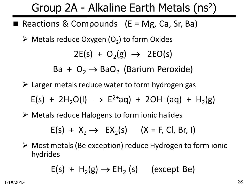 1/19/2015 26 Group 2A - Alkaline Earth Metals (ns 2 ) Reactions & Compounds (E = Mg, Ca, Sr, Ba)  Metals reduce Oxygen (O 2 ) to form Oxides 2E(s) + O 2 (g)  2EO(s) Ba + O 2  BaO 2 (Barium Peroxide)  Larger metals reduce water to form hydrogen gas E(s) + 2H 2 O(l)  E 2+ aq) + 2OH - (aq) + H 2 (g)  Metals reduce Halogens to form ionic halides E(s) + X 2  EX 2 (s) (X = F, Cl, Br, I)  Most metals (Be exception) reduce Hydrogen to form ionic hydrides E(s) + H 2 (g)  EH 2 (s) (except Be)