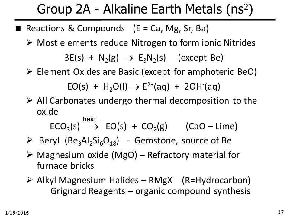 1/19/2015 27 Group 2A - Alkaline Earth Metals (ns 2 ) Reactions & Compounds (E = Ca, Mg, Sr, Ba)  Most elements reduce Nitrogen to form ionic Nitrides 3E(s) + N 2 (g)  E 3 N 2 (s) (except Be)  Element Oxides are Basic (except for amphoteric BeO) EO(s) + H 2 O(l)  E 2+ (aq) + 2OH - (aq)  All Carbonates undergo thermal decomposition to the oxide ECO 3 (s)  EO(s) + CO 2 (g) (CaO – Lime)  Beryl (Be 3 Al 2 Si 6 O 18 ) - Gemstone, source of Be  Magnesium oxide (MgO) – Refractory material for furnace bricks  Alkyl Magnesium Halides – RMgX (R=Hydrocarbon) Grignard Reagents – organic compound synthesis heat