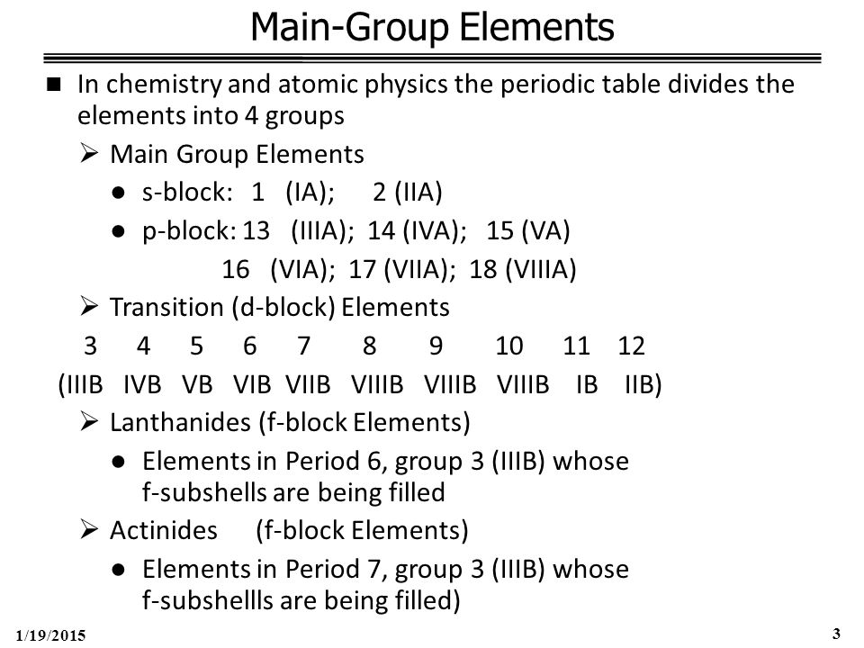 1/19/2015 3 Main-Group Elements In chemistry and atomic physics the periodic table divides the elements into 4 groups  Main Group Elements ●s-block: 1 (IA); 2 (IIA) ●p-block: 13 (IIIA); 14 (IVA); 15 (VA) 16 (VIA); 17 (VIIA); 18 (VIIIA)  Transition (d-block) Elements 3 4 5 6 7 8 9 10 11 12 (IIIB IVB VB VIB VIIB VIIIB VIIIB VIIIB IB IIB)  Lanthanides (f-block Elements) ●Elements in Period 6, group 3 (IIIB) whose f-subshells are being filled  Actinides (f-block Elements) ●Elements in Period 7, group 3 (IIIB) whose f-subshellls are being filled)