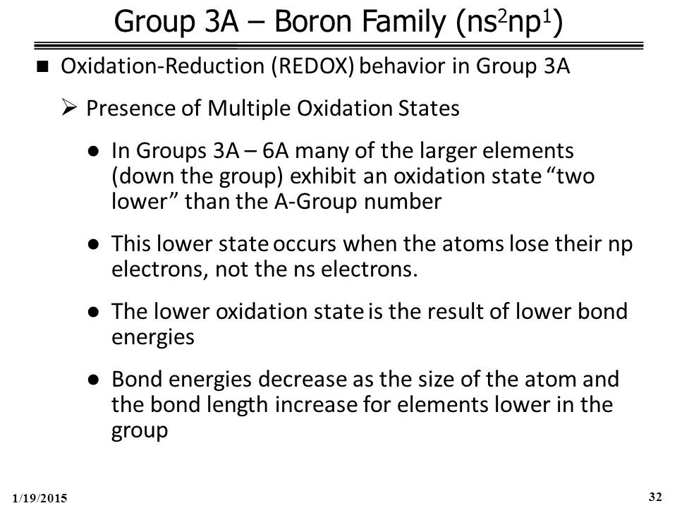 1/19/2015 32 Group 3A – Boron Family (ns 2 np 1 ) Oxidation-Reduction (REDOX) behavior in Group 3A  Presence of Multiple Oxidation States ●In Groups 3A – 6A many of the larger elements (down the group) exhibit an oxidation state two lower than the A-Group number ●This lower state occurs when the atoms lose their np electrons, not the ns electrons.