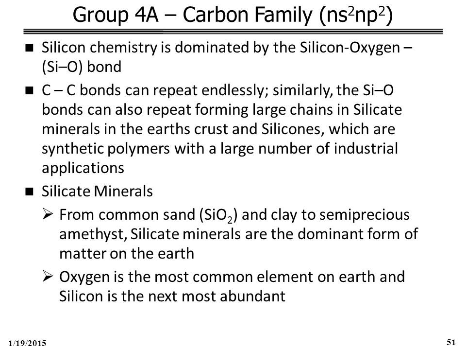 1/19/2015 51 Group 4A – Carbon Family (ns 2 np 2 ) Silicon chemistry is dominated by the Silicon-Oxygen – (Si–O) bond C – C bonds can repeat endlessly; similarly, the Si–O bonds can also repeat forming large chains in Silicate minerals in the earths crust and Silicones, which are synthetic polymers with a large number of industrial applications Silicate Minerals  From common sand (SiO 2 ) and clay to semiprecious amethyst, Silicate minerals are the dominant form of matter on the earth  Oxygen is the most common element on earth and Silicon is the next most abundant