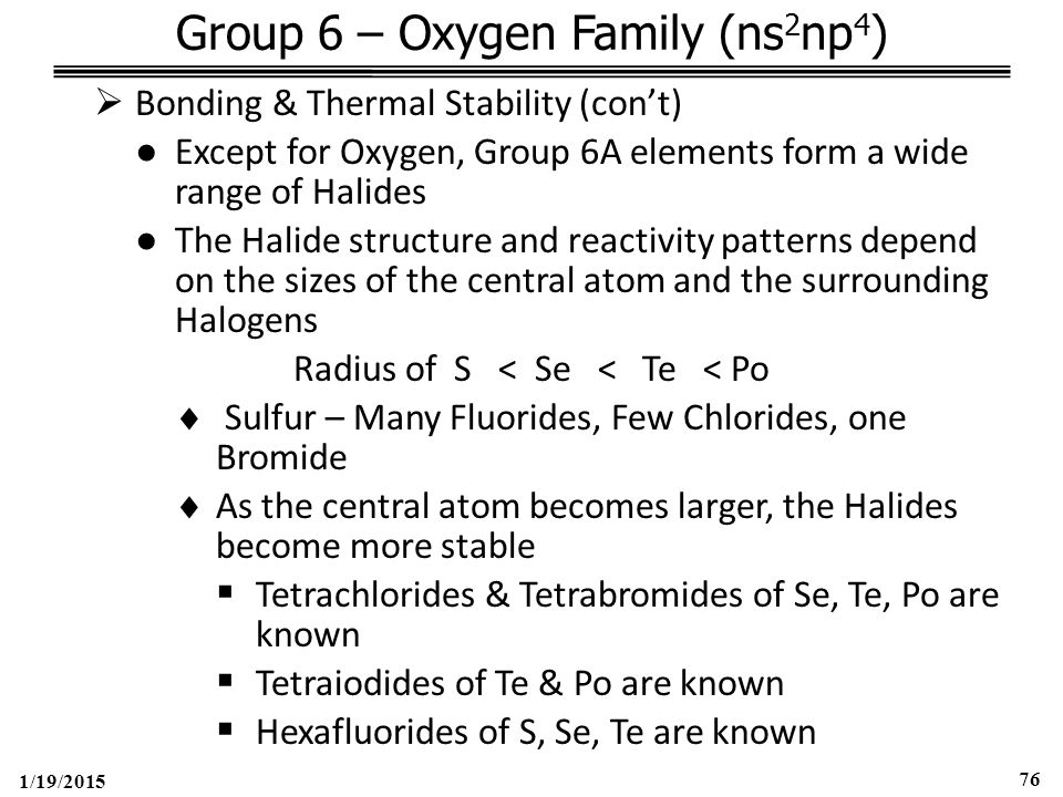 1/19/2015 76 Group 6 – Oxygen Family (ns 2 np 4 )  Bonding & Thermal Stability (con't) ●Except for Oxygen, Group 6A elements form a wide range of Halides ●The Halide structure and reactivity patterns depend on the sizes of the central atom and the surrounding Halogens Radius of S < Se < Te < Po  Sulfur – Many Fluorides, Few Chlorides, one Bromide  As the central atom becomes larger, the Halides become more stable  Tetrachlorides & Tetrabromides of Se, Te, Po are known  Tetraiodides of Te & Po are known  Hexafluorides of S, Se, Te are known