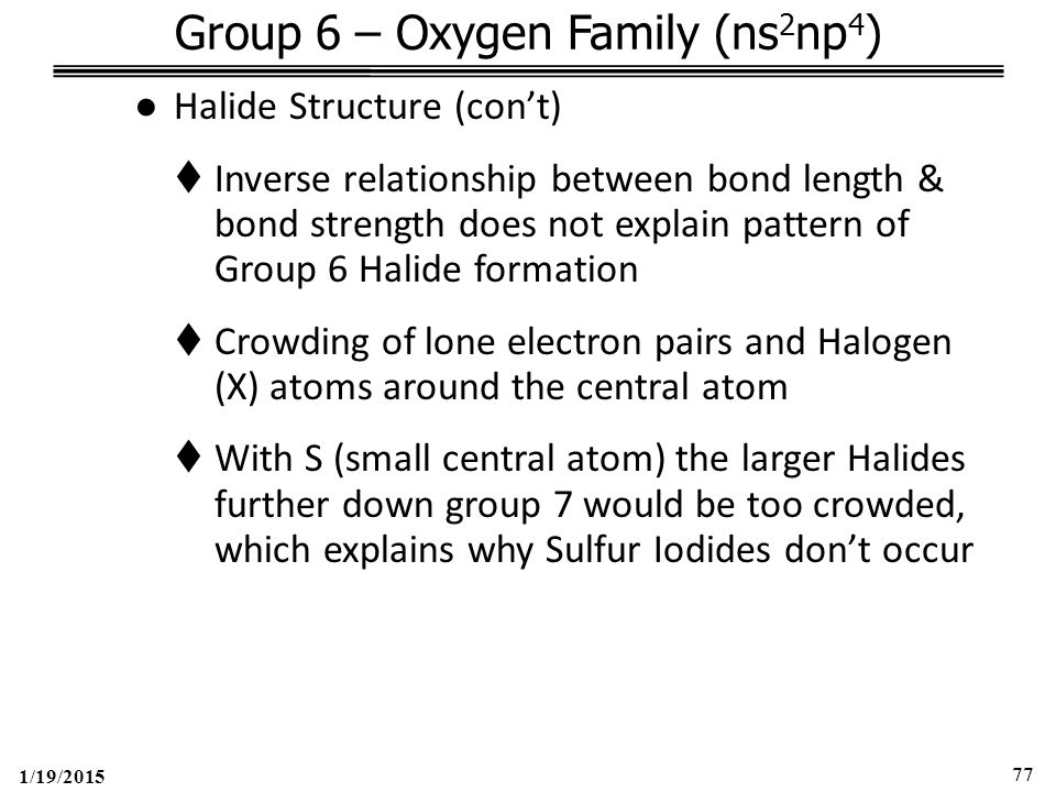 1/19/2015 77 Group 6 – Oxygen Family (ns 2 np 4 ) ●Halide Structure (con't)  Inverse relationship between bond length & bond strength does not explain pattern of Group 6 Halide formation  Crowding of lone electron pairs and Halogen (X) atoms around the central atom  With S (small central atom) the larger Halides further down group 7 would be too crowded, which explains why Sulfur Iodides don't occur