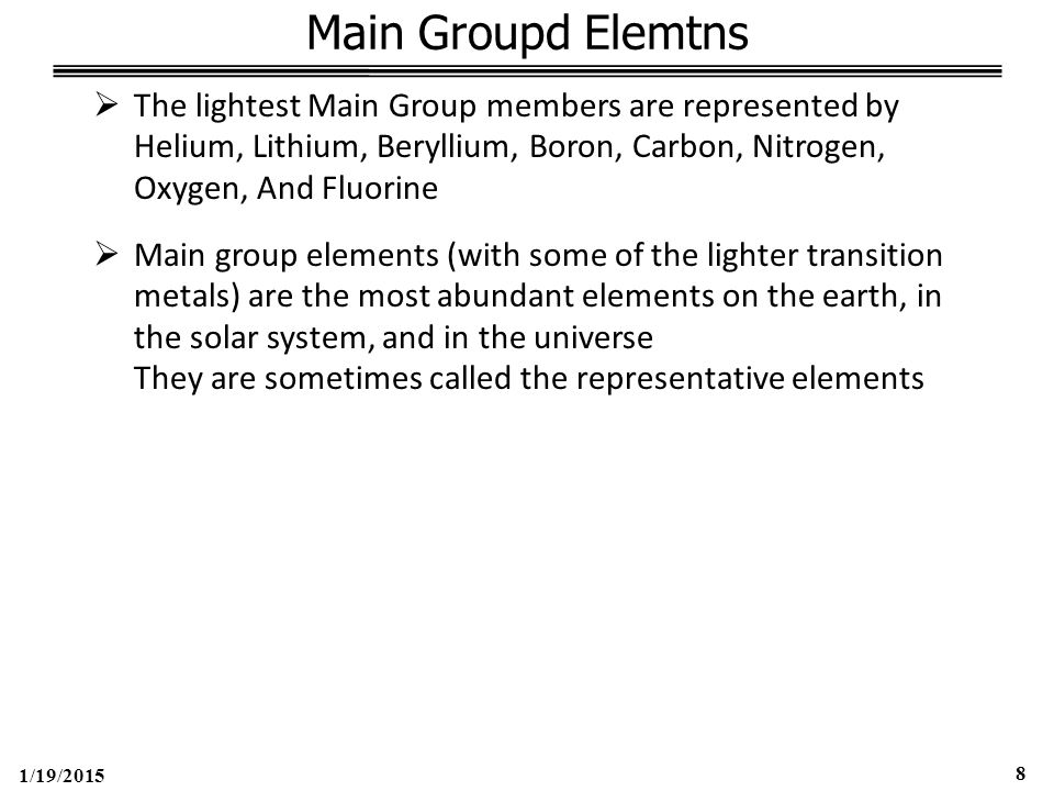1/19/2015 9 Main-Group Elements Hydrogen (1s 1 )  90% of all atoms in Universe are Hydrogen atoms  Single Electron; Small Size  No perfectly suitable position in the periodic table  Depending on the property, Hydrogen fits better in 1A, 4A, 7A +1 oxidation State (grp 1A.