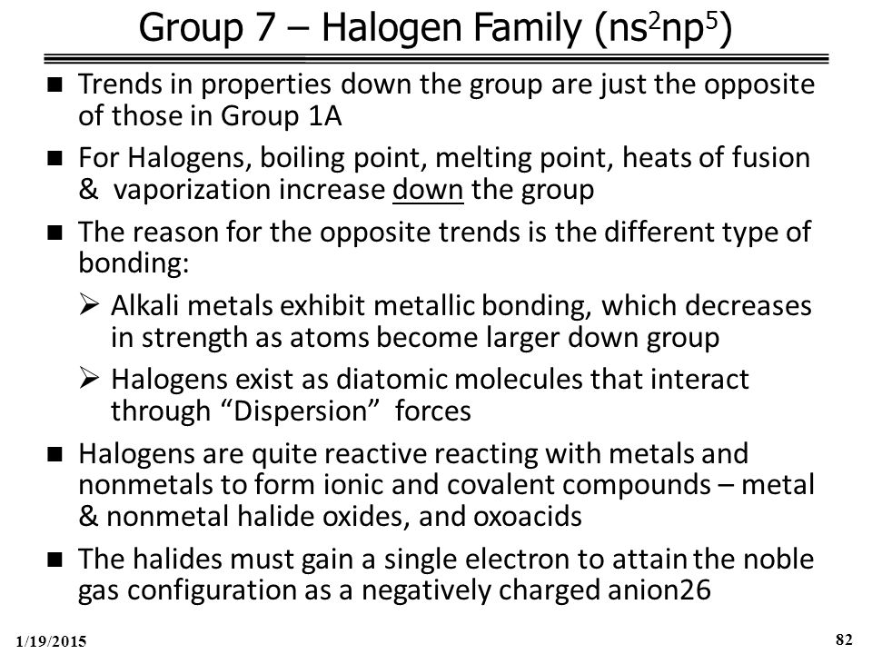 1/19/2015 82 Group 7 – Halogen Family (ns 2 np 5 ) Trends in properties down the group are just the opposite of those in Group 1A For Halogens, boiling point, melting point, heats of fusion & vaporization increase down the group The reason for the opposite trends is the different type of bonding:  Alkali metals exhibit metallic bonding, which decreases in strength as atoms become larger down group  Halogens exist as diatomic molecules that interact through Dispersion forces Halogens are quite reactive reacting with metals and nonmetals to form ionic and covalent compounds – metal & nonmetal halide oxides, and oxoacids The halides must gain a single electron to attain the noble gas configuration as a negatively charged anion26