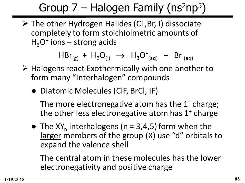 1/19/2015 88 Group 7 – Halogen Family (ns 2 np 5 )  The other Hydrogen Halides (Cl,Br, I) dissociate completely to form stoichiolmetric amounts of H 3 O + ions – strong acids HBr (g) + H 2 O (l)  H 3 O + (aq) + Br - (aq)  Halogens react Exothermically with one another to form many Interhalogen compounds ●Diatomic Molecules (ClF, BrCl, IF) The more electronegative atom has the 1 - charge; the other less electronegative atom has 1 + charge ●The XY n interhalogens (n = 3,4,5) form when the larger members of the group (X) use d orbitals to expand the valence shell The central atom in these molecules has the lower electronegativity and positive charge
