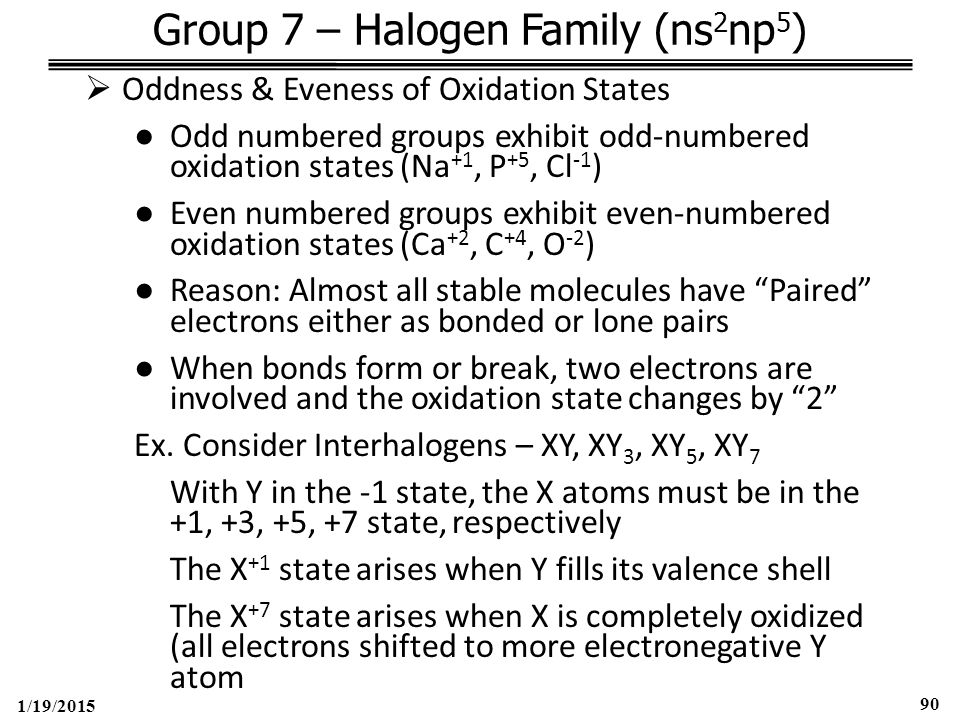 1/19/2015 90 Group 7 – Halogen Family (ns 2 np 5 )  Oddness & Eveness of Oxidation States ●Odd numbered groups exhibit odd-numbered oxidation states (Na +1, P +5, Cl -1 ) ●Even numbered groups exhibit even-numbered oxidation states (Ca +2, C +4, O -2 ) ●Reason: Almost all stable molecules have Paired electrons either as bonded or lone pairs ●When bonds form or break, two electrons are involved and the oxidation state changes by 2 Ex.