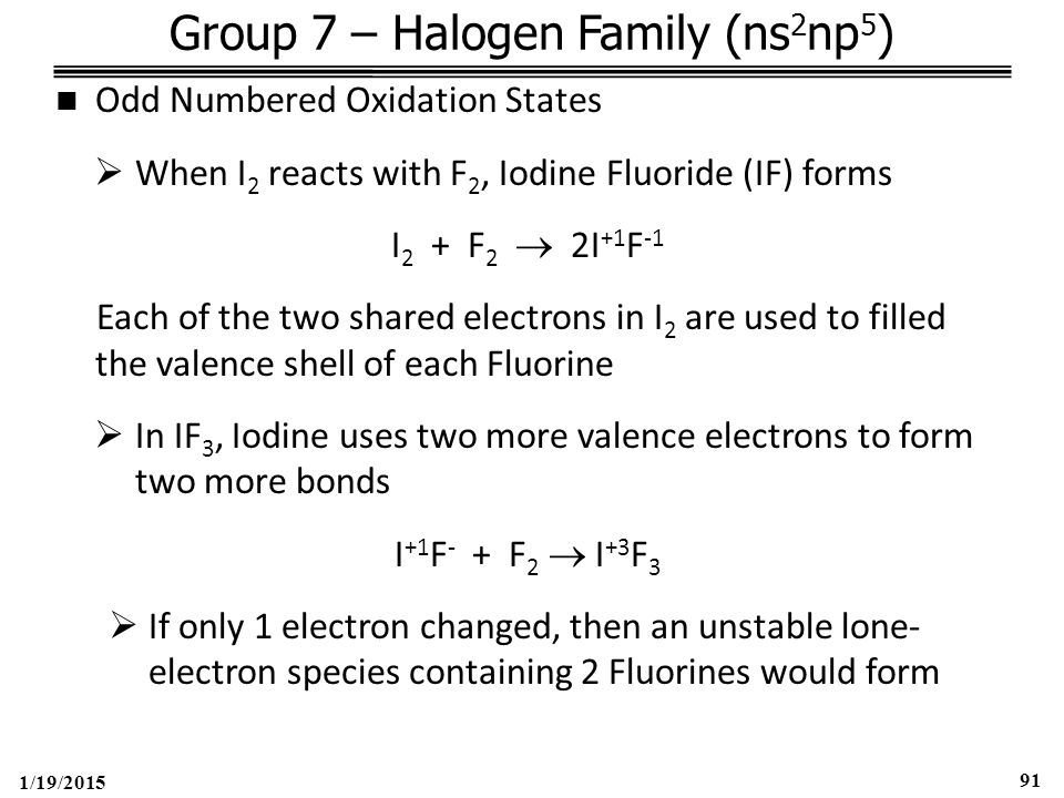1/19/2015 91 Group 7 – Halogen Family (ns 2 np 5 ) Odd Numbered Oxidation States  When I 2 reacts with F 2, Iodine Fluoride (IF) forms I 2 + F 2  2I +1 F -1 Each of the two shared electrons in I 2 are used to filled the valence shell of each Fluorine  In IF 3, Iodine uses two more valence electrons to form two more bonds I +1 F - + F 2  I +3 F 3  If only 1 electron changed, then an unstable lone- electron species containing 2 Fluorines would form