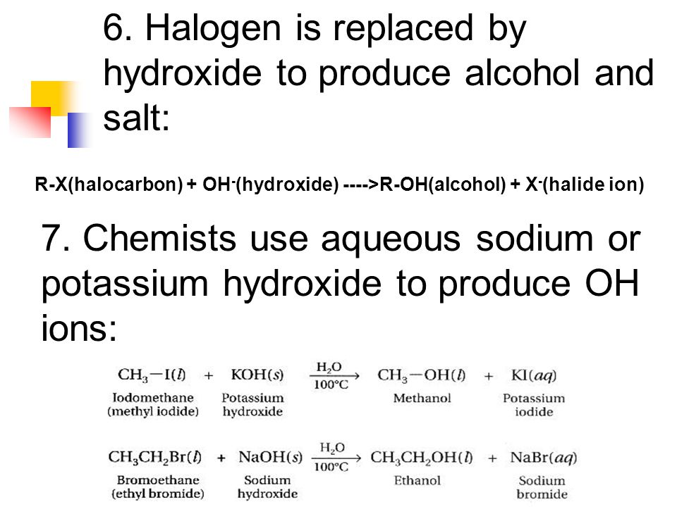 6. Halogen is replaced by hydroxide to produce alcohol and salt: R-X(halocarbon) + OH - (hydroxide) ---->R-OH(alcohol) + X - (halide ion) 7. Chemists