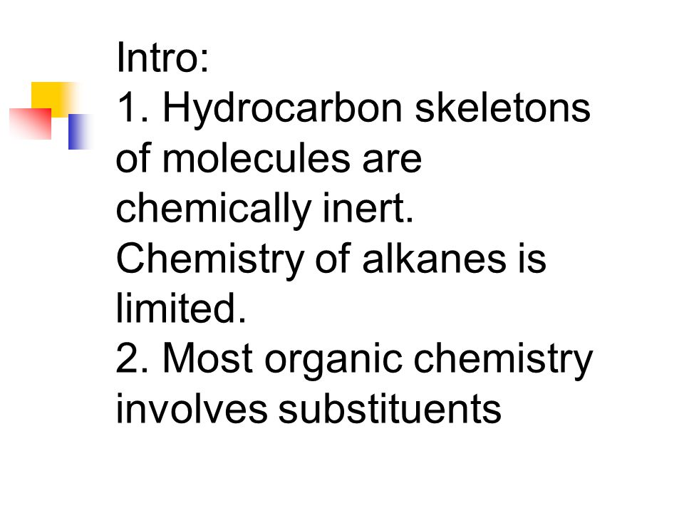Intro: 1. Hydrocarbon skeletons of molecules are chemically inert. Chemistry of alkanes is limited. 2. Most organic chemistry involves substituents