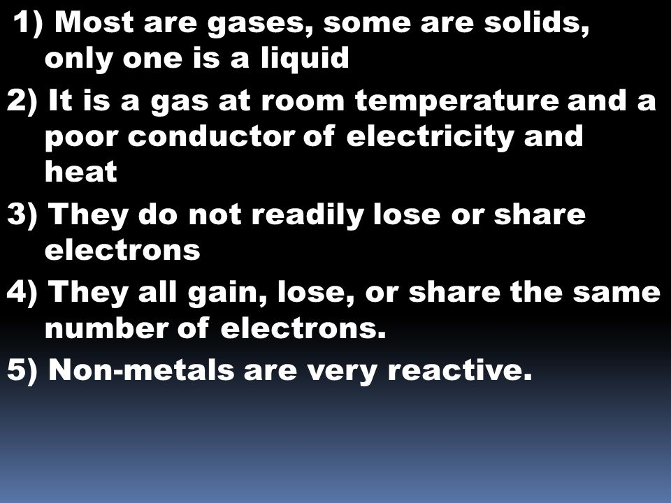 1) Most are gases, some are solids, only one is a liquid 2) It is a gas at room temperature and a poor conductor of electricity and heat 3) They do no