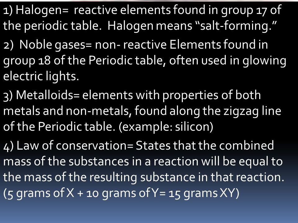"1) Halogen= reactive elements found in group 17 of the periodic table. Halogen means ""salt-forming."" 2) Noble gases= non- reactive Elements found in g"