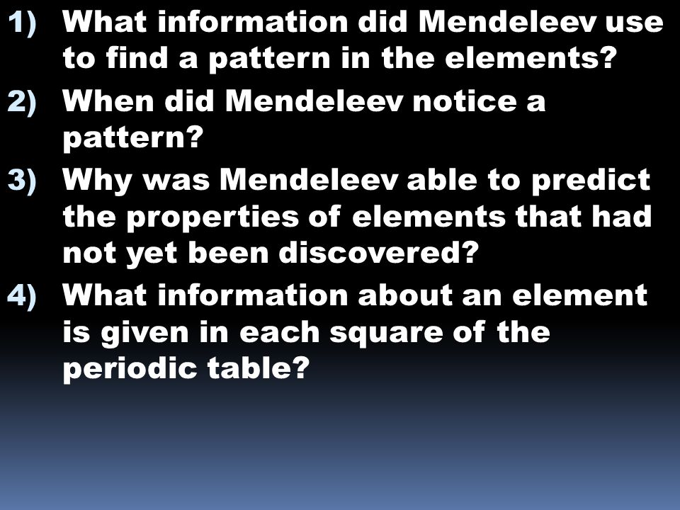 1) What information did Mendeleev use to find a pattern in the elements? 2) When did Mendeleev notice a pattern? 3) Why was Mendeleev able to predict