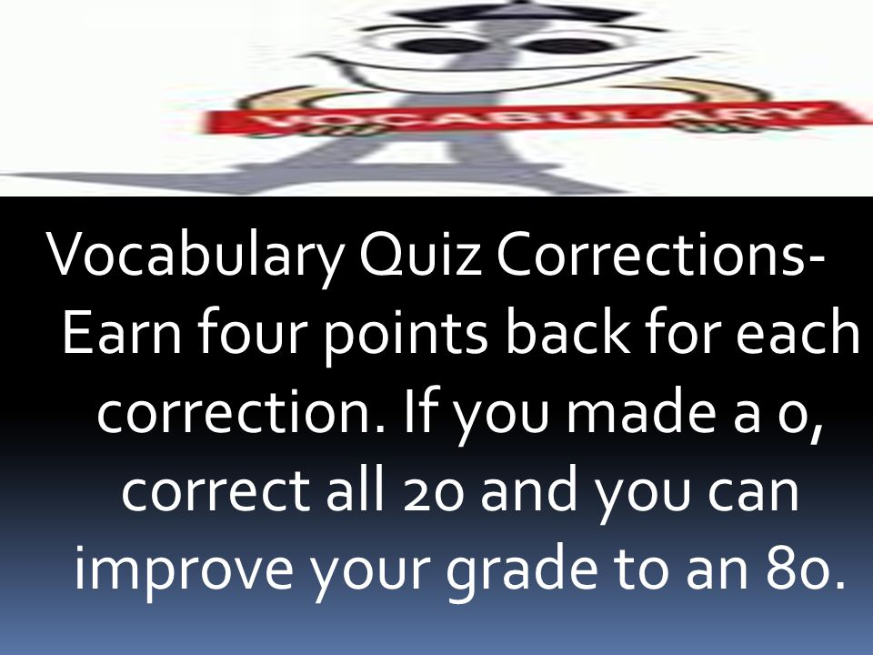 Vocabulary Quiz Corrections- Earn four points back for each correction. If you made a 0, correct all 20 and you can improve your grade to an 80.