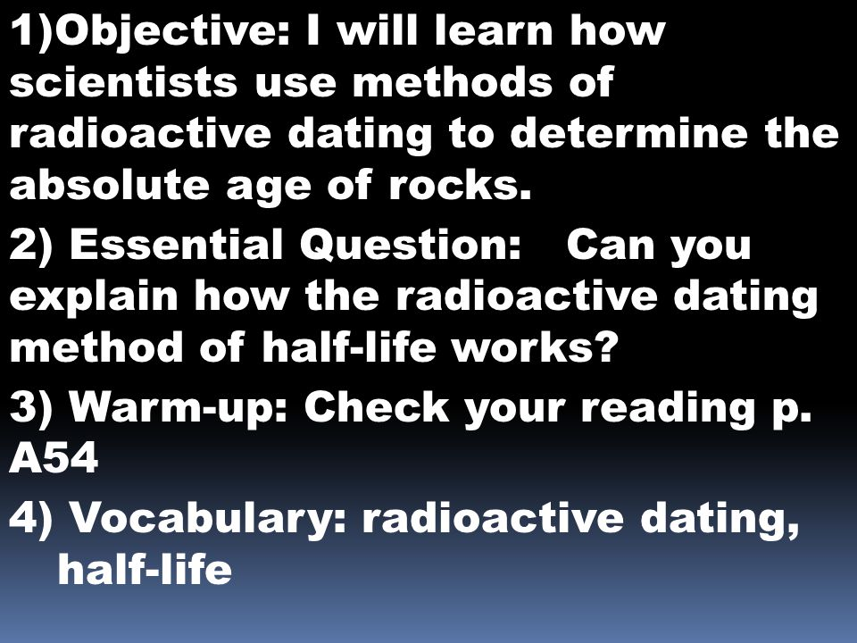 1)Objective: I will learn how scientists use methods of radioactive dating to determine the absolute age of rocks.