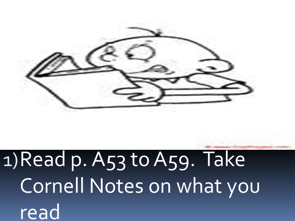 1) Read p. A53 to A59. Take Cornell Notes on what you read