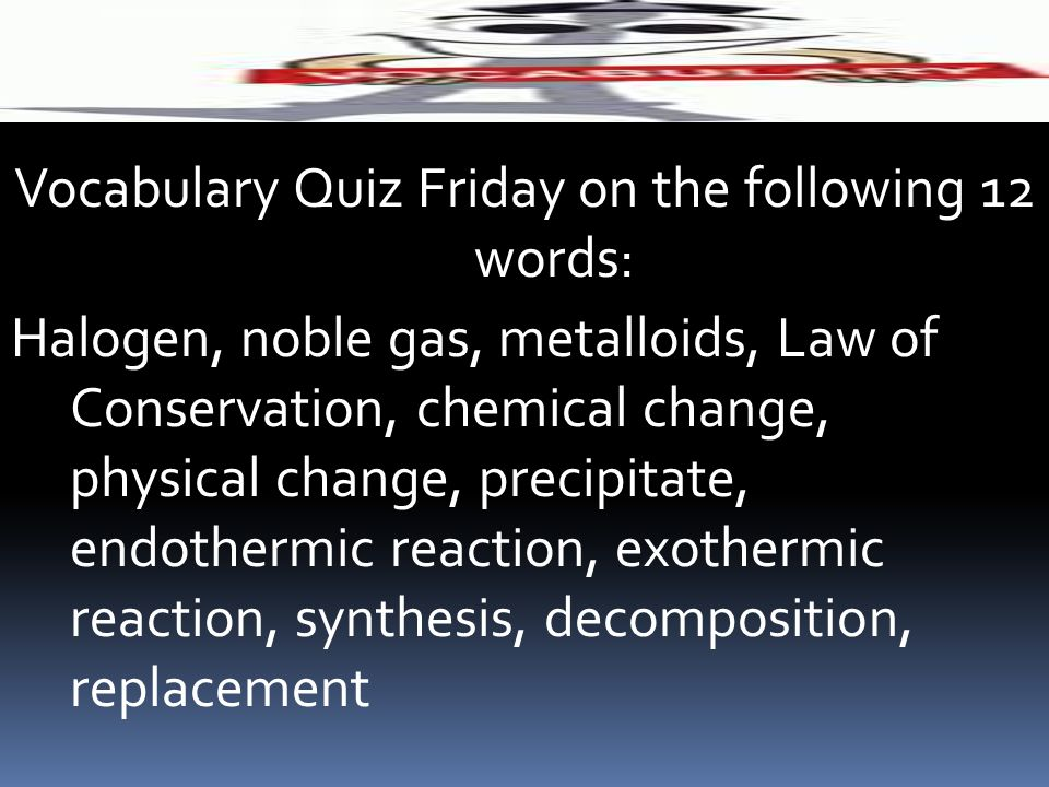 Vocabulary Quiz Friday on the following 12 words: Halogen, noble gas, metalloids, Law of Conservation, chemical change, physical change, precipitate,