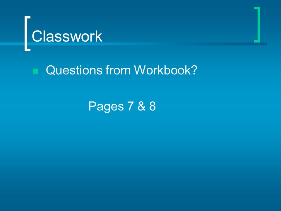 Classwork Questions from Workbook? Pages 7 & 8