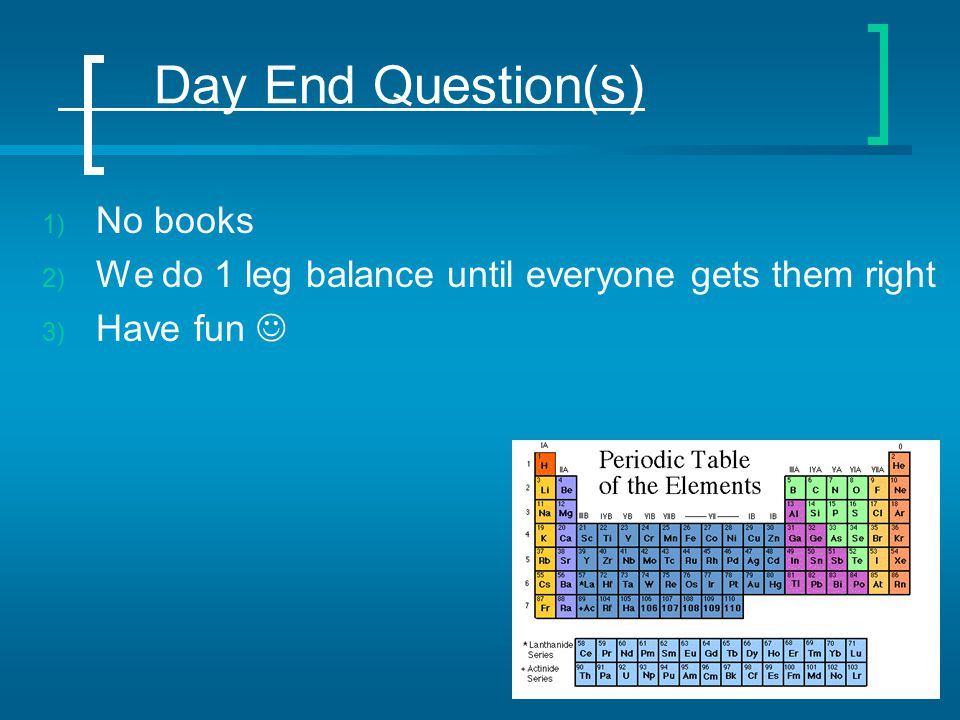 Day End Question(s) 1) No books 2) We do 1 leg balance until everyone gets them right 3) Have fun