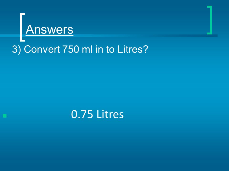 Answers 3) Convert 750 ml in to Litres? 0.75 Litres