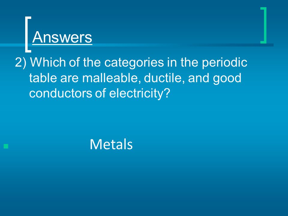 Answers 2) Which of the categories in the periodic table are malleable, ductile, and good conductors of electricity.