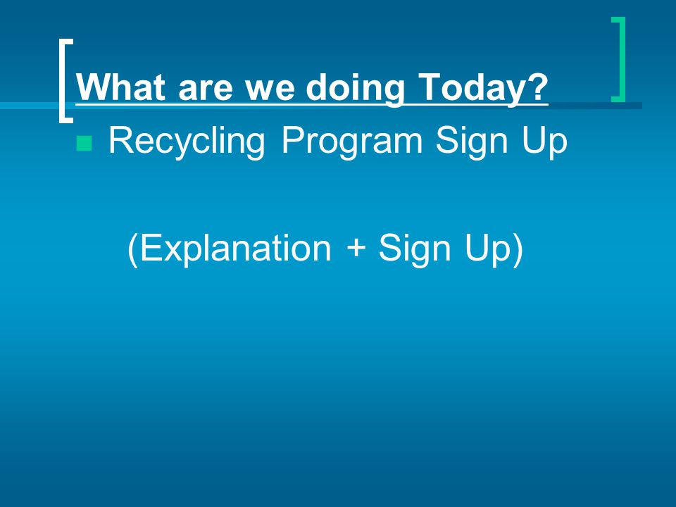 What are we doing Today? Recycling Program Sign Up (Explanation + Sign Up)