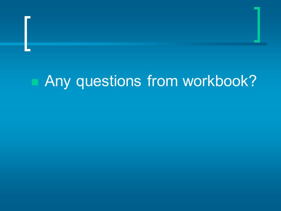 Any questions from workbook?