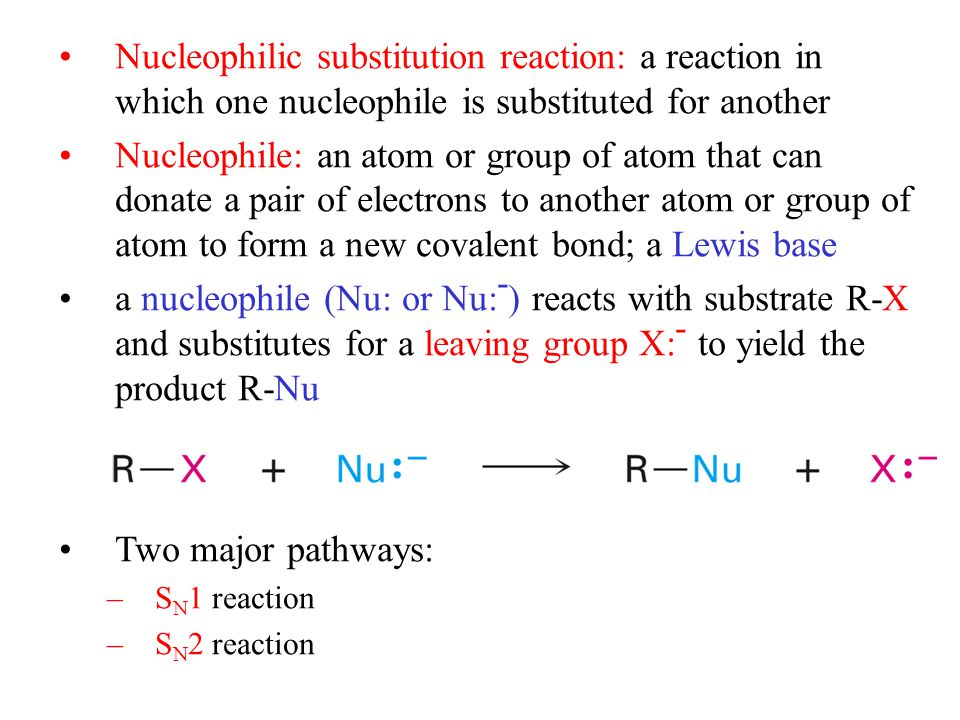 Nucleophilic substitution reaction: a reaction in which one nucleophile is substituted for another Nucleophile: an atom or group of atom that can donate a pair of electrons to another atom or group of atom to form a new covalent bond; a Lewis base a nucleophile (Nu: or Nu: - ) reacts with substrate R-X and substitutes for a leaving group X: - to yield the product R-Nu Two major pathways: –S N 1 reaction –S N 2 reaction