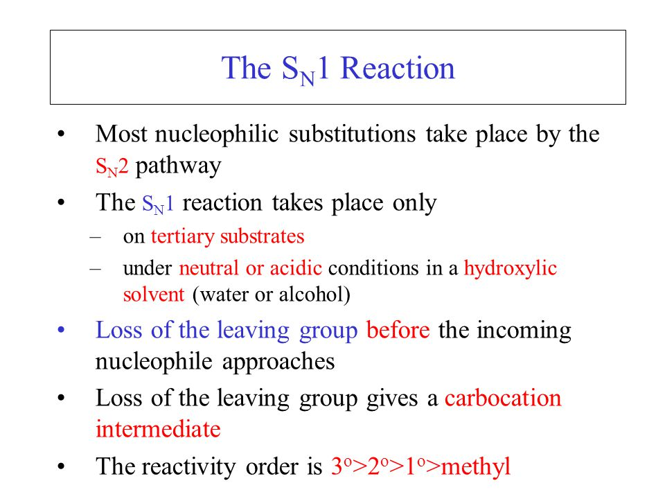 The S N 1 Reaction Most nucleophilic substitutions take place by the S N 2 pathway The S N 1 reaction takes place only –on tertiary substrates –under neutral or acidic conditions in a hydroxylic solvent (water or alcohol) Loss of the leaving group before the incoming nucleophile approaches Loss of the leaving group gives a carbocation intermediate The reactivity order is 3 o >2 o >1 o >methyl