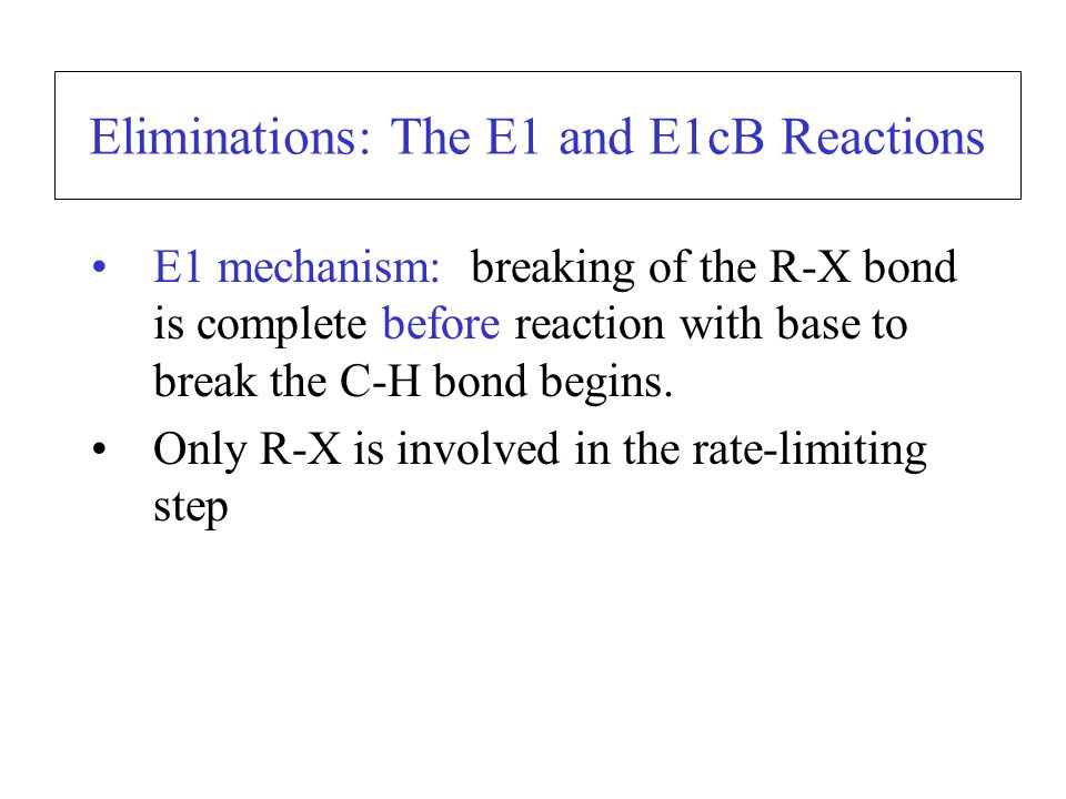 Eliminations: The E1 and E1cB Reactions E1 mechanism: breaking of the R-X bond is complete before reaction with base to break the C-H bond begins.
