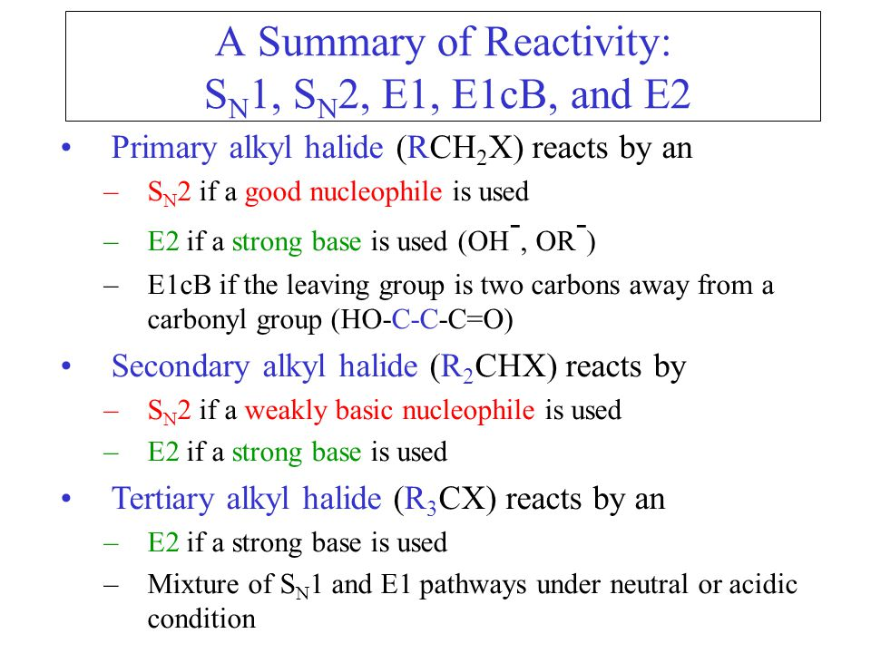 A Summary of Reactivity: S N 1, S N 2, E1, E1cB, and E2 Primary alkyl halide (RCH 2 X) reacts by an –S N 2 if a good nucleophile is used –E2 if a strong base is used (OH -, OR - ) –E1cB if the leaving group is two carbons away from a carbonyl group (HO-C-C-C=O) Secondary alkyl halide (R 2 CHX) reacts by –S N 2 if a weakly basic nucleophile is used –E2 if a strong base is used Tertiary alkyl halide (R 3 CX) reacts by an –E2 if a strong base is used –Mixture of S N 1 and E1 pathways under neutral or acidic condition
