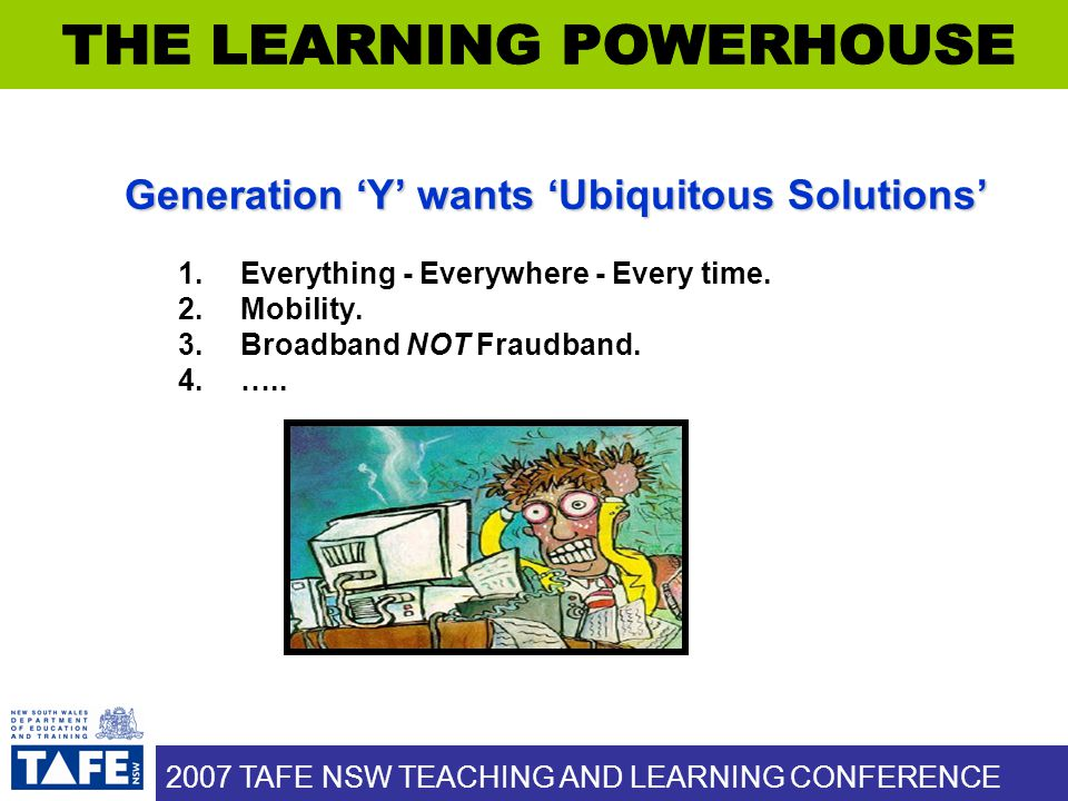 2007 TAFE NSW TEACHING AND LEARNING CONFERENCE Generation 'Y' wants 'Ubiquitous Solutions' 1.Everything - Everywhere - Every time.