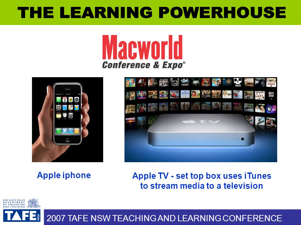 2007 TAFE NSW TEACHING AND LEARNING CONFERENCE Apple TV - set top box uses iTunes to stream media to a television Apple iphone