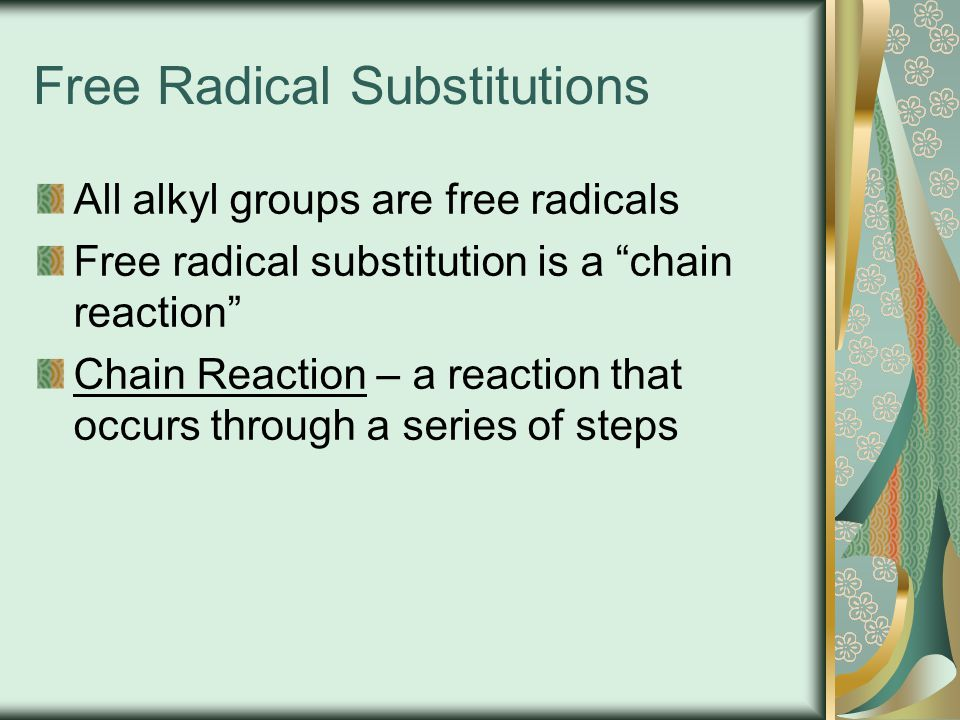 "Free Radical Substitutions All alkyl groups are free radicals Free radical substitution is a ""chain reaction"" Chain Reaction – a reaction that occurs"