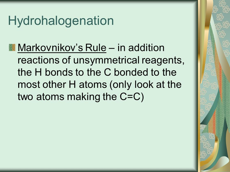 Hydrohalogenation Markovnikov's Rule – in addition reactions of unsymmetrical reagents, the H bonds to the C bonded to the most other H atoms (only lo