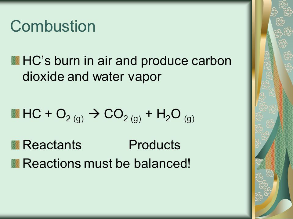Combustion HC's burn in air and produce carbon dioxide and water vapor HC + O 2 (g)  CO 2 (g) + H 2 O (g) ReactantsProducts Reactions must be balance