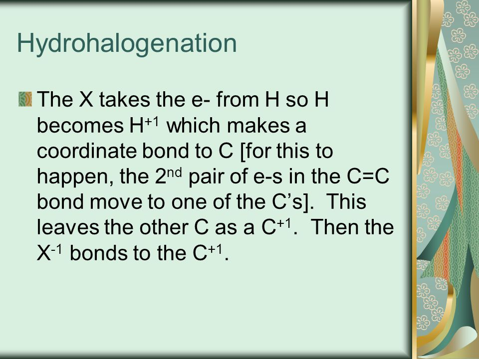 Hydrohalogenation The X takes the e- from H so H becomes H +1 which makes a coordinate bond to C [for this to happen, the 2 nd pair of e-s in the C=C