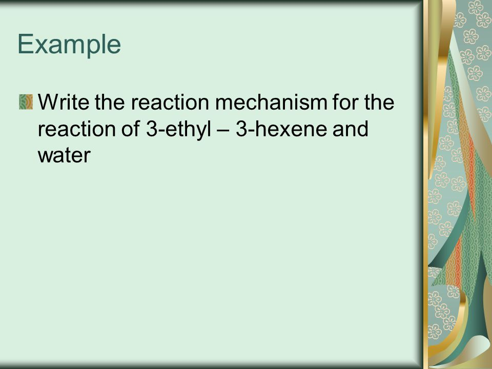 Example Write the reaction mechanism for the reaction of 3-ethyl – 3-hexene and water