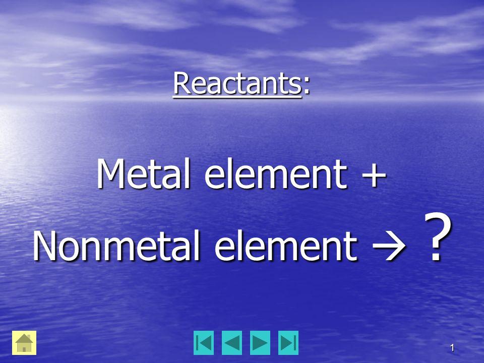 1 Reactants: Metal element + Nonmetal element 